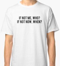 Wenn nicht ich, wer? Wenn nicht jetzt wann? Classic T-Shirt
