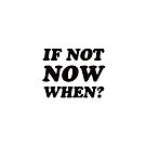 IF NOT NOW WHEN? by IdeasForArtists