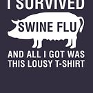 I Survived Swine Flu (And All I Got Was This...) by designgroupies
