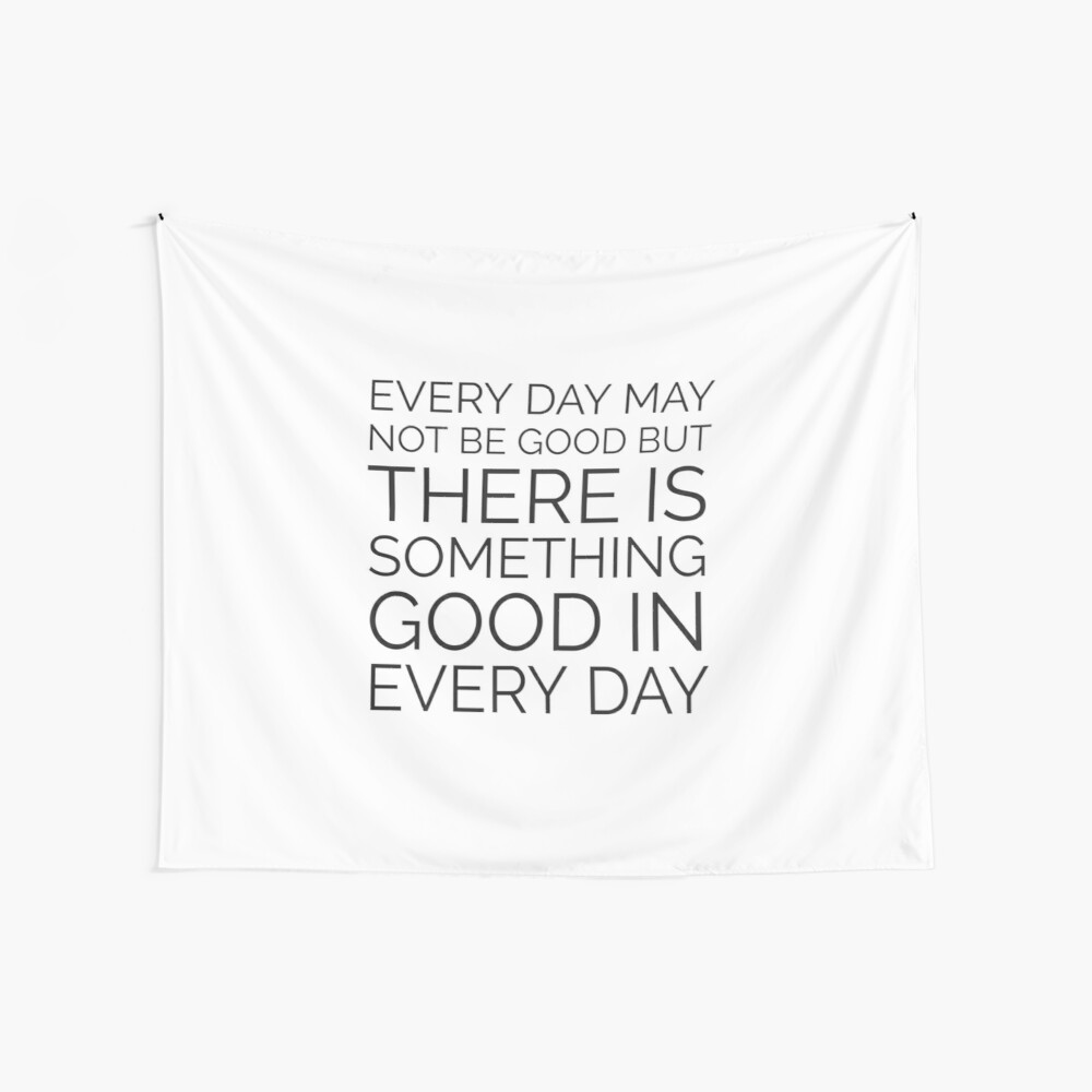 EVERY DAY MAY NOT BE GOOD BUT THERE IS SOMETHING GOOD IN EVERY DAY Wall Tapestry
