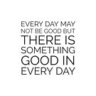 EVERY DAY MAY NOT BE GOOD BUT THERE IS SOMETHING GOOD IN EVERY DAY by IdeasForArtists