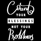 Count Your Blessings Not Your Problems by features2018