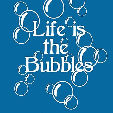 Life Is The Bubbles by HarrisonAmy