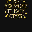 Be Awesome to each other! von jazzydevil