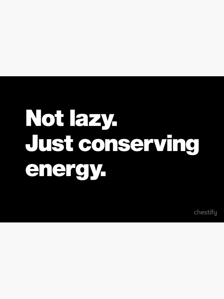 Not lazy. Just conserving energy. by chestify