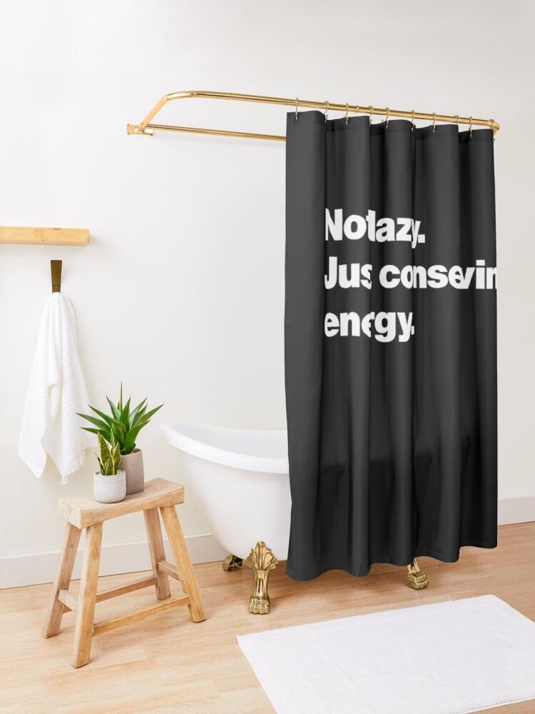 Alternate view of Not lazy. Just conserving energy. Shower Curtain