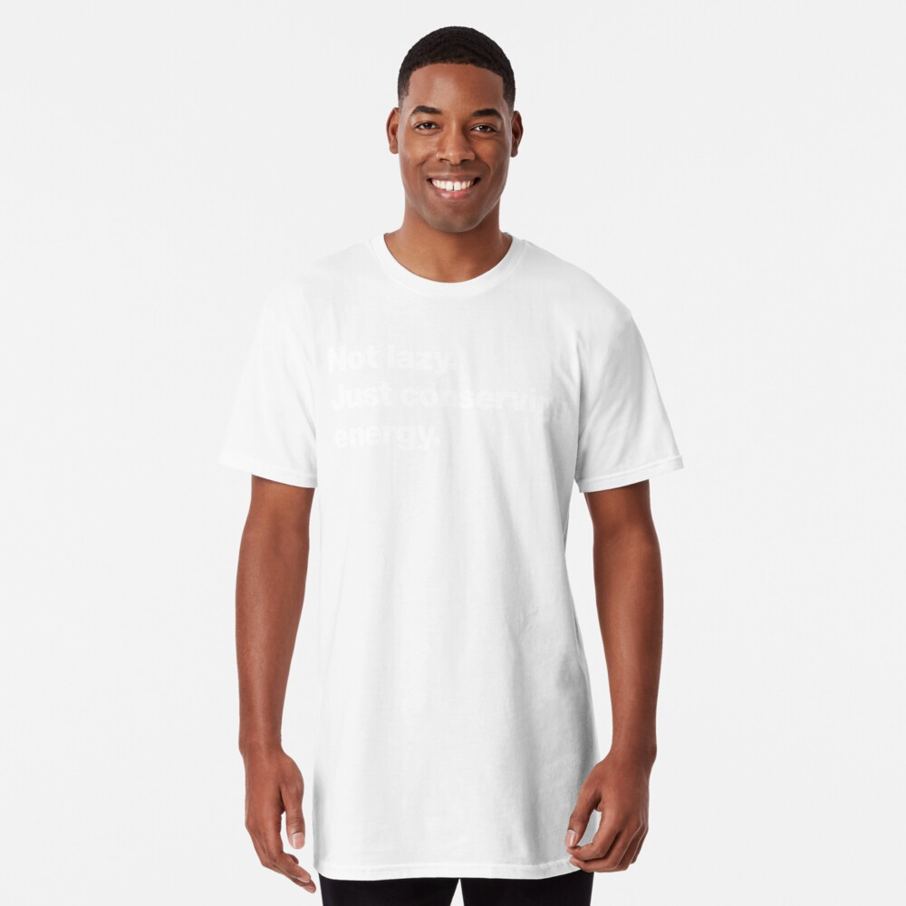Not lazy. Just conserving energy. Long T-Shirt