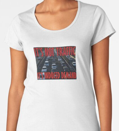 It's Not Traffic, It's Induced Demand Premium Scoop T-Shirt