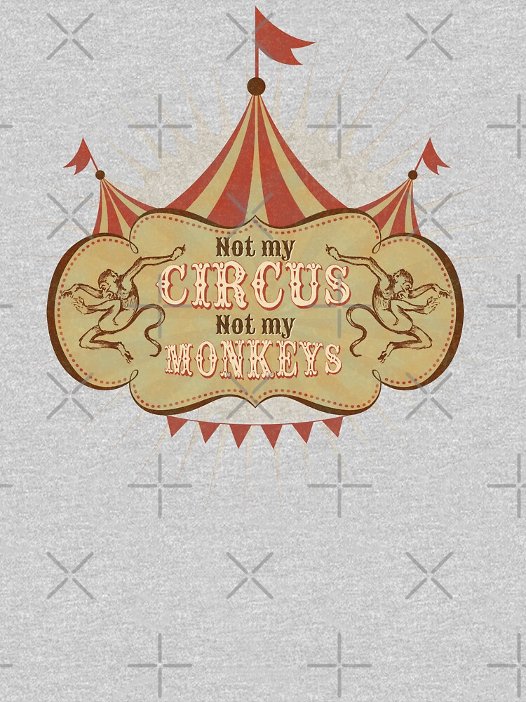 Not My Circus - Not My Monkeys - Not My Problem - Pop Culture Saying - Circus Monkeys - Mind Your Own Business by traciv