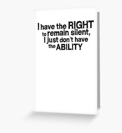 I have the right to remain silent i just don't have the ability Greeting Card