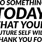 DO SOMETHING TODAY THAT YOUR FUTURE SELF WILL THANK YOU FOR by IdeasForArtists