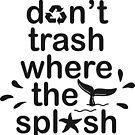 Don't Trash Where They Splash by Shayli Kipnis