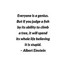 Everyone is a genius. But if you judge a fish by its ability to climb a tree, it will spend its whole life believing it is stupid  by IdeasForArtists