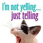 I'm Not Yelling Just Telling Funny Cat by epitomegirl
