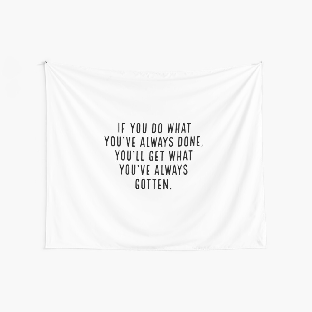 If you do what you've always done, you'll get what you've always gotten. Wall Tapestry