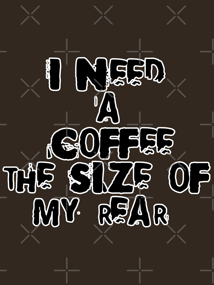 I need a coffee the size of my rear by raineofiris