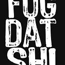 Fug Dat Shi by Stuart Stolzenberg
