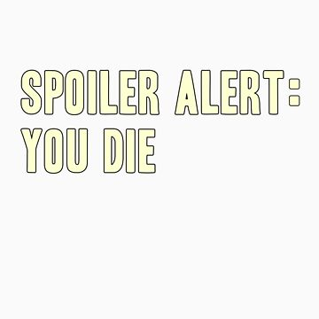 Spoiler Alert: You Die (light lettering) by diculousdesigns