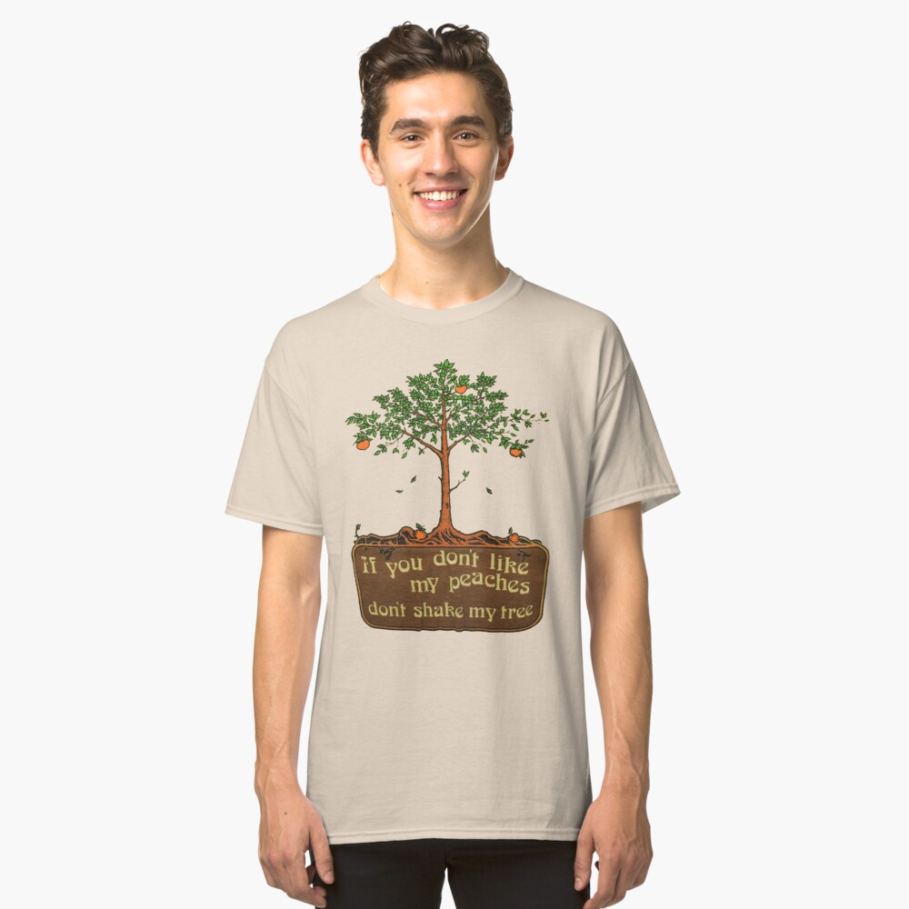 if you don't like my peaches don't shake my tree Classic T-Shirt