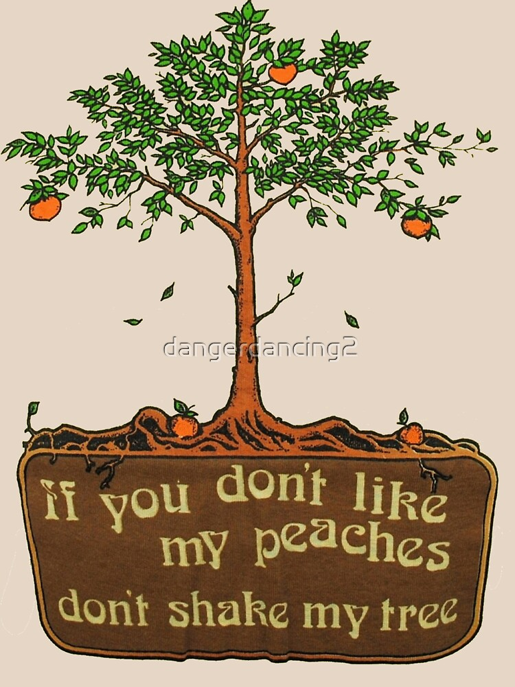 if you don't like my peaches don't shake my tree by dangerdancing2