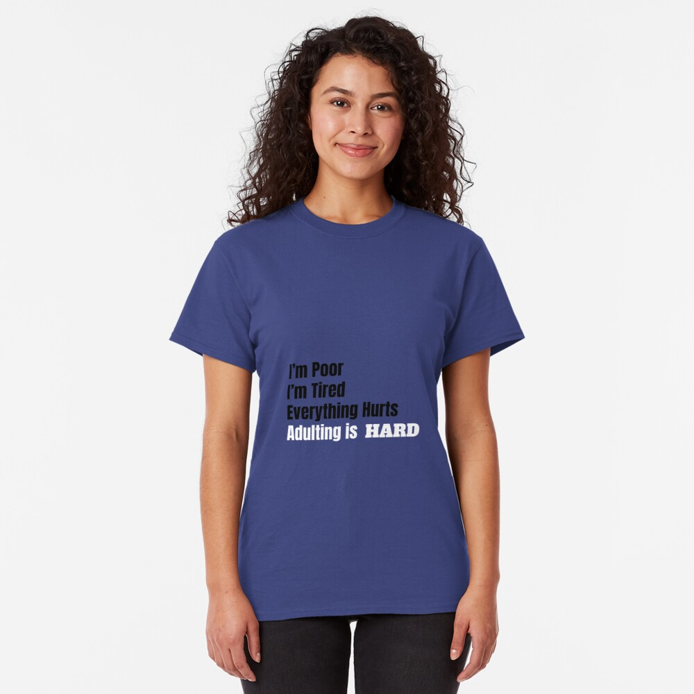 I'm Poor, I'm Tired, Adulting is Hard Classic T-Shirt