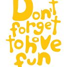 Don't Forget To Have Fun | Sunny Yellow on White | Motivational Typography by Menega  Sabidussi