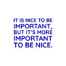 It is nice to be important, but it's more important to be nice.  by IdeasForArtists