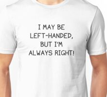 I May Be Left-Handed, But I'm Always Right! Unisex T-Shirt