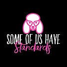 Some of Us Have Standards - A Funny Standard Poodle Lover Design by traciwithani