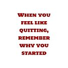 When you feel like quitting, remember why you started  by IdeasForArtists