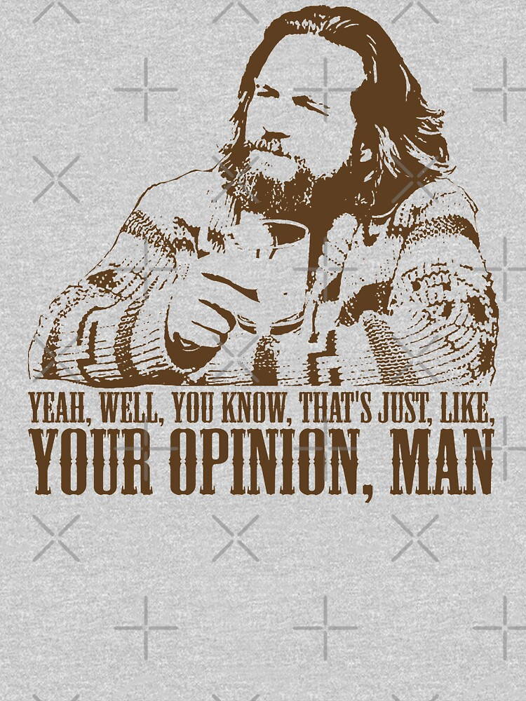 The Big Lebowski Just Like You're Opinion T-Shirt by theshirtnerd