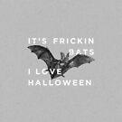 It's Frickin' Bats. I Love Halloween. by Zeke Tucker