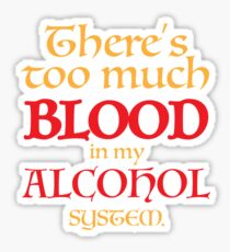 There's too much BLOOD in my ALCOHOL system. Sticker