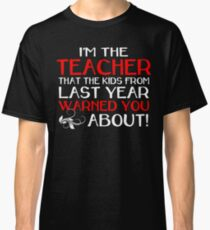 I'M THE TEACHER THAT THE KIDS FROM LAST YEAR WARNED YOU ABOUT Classic T-Shirt