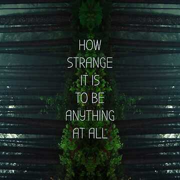 How Strange It Is To Be Anything At All by goodsenseshirts