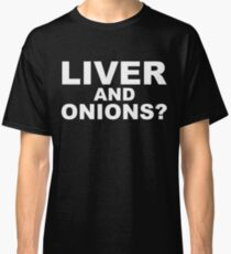 Liver And Onions? Classic T-Shirt