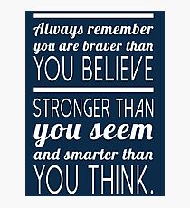 Always remember you are braver than you believe, stronger than you seem and smarter than you think Photographic Print