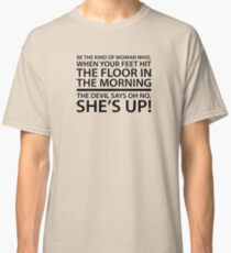 Be the kind of woman who, when your feet hit the floor in the morning, the Devil says oh no, she's up! Classic T-Shirt