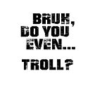 Bruh, Do You Even Troll? by BigAl3D