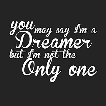 You May Say I'm A Dreamer - White Text by quinndeltrice