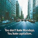 You don't hate Mondays. You hate capitalism. by dru1138