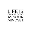 Life is only as good as your mindset by IdeasForArtists