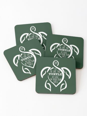 Try to be like the turtle, at ease in your own shell.  Coasters