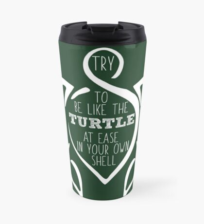 Try to be like the turtle, at ease in your own shell.  Travel Mug