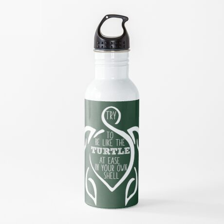 Try to be like the turtle, at ease in your own shell.  Water Bottle