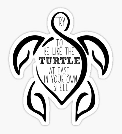 Try to be like the turtle, at ease in your own shell.  Sticker