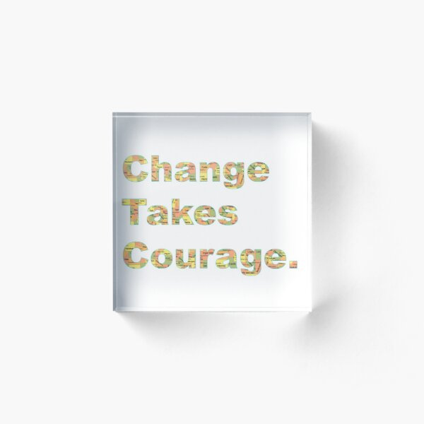 Change Takes Courage, OK Acrylic Block