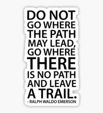 Do not go where the path may lead, go where there is no path and leave a trail - Ralph Waldo Emerson Sticker