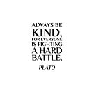Plato — Always be kind, for everyone is fighting a hard battle. by IdeasForArtists