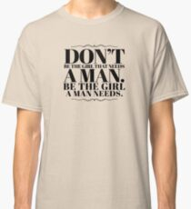 Don't be the girl that needs a man. Be the girls a man needs. Classic T-Shirt